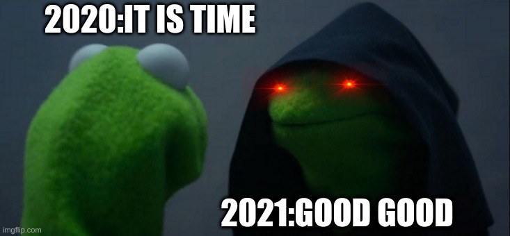 Evil Kermit Meme |  2020:IT IS TIME; 2021:GOOD GOOD | image tagged in memes,evil kermit | made w/ Imgflip meme maker