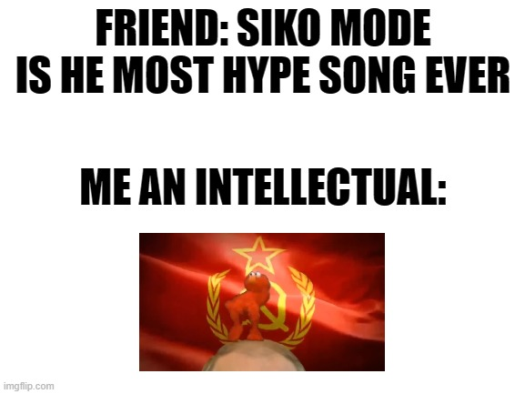 ... |  FRIEND: SIKO MODE IS HE MOST HYPE SONG EVER; ME AN INTELLECTUAL: | image tagged in blank white template | made w/ Imgflip meme maker