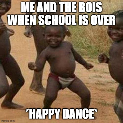 Third World Success Kid |  ME AND THE BOIS WHEN SCHOOL IS OVER; *HAPPY DANCE* | image tagged in memes,third world success kid | made w/ Imgflip meme maker