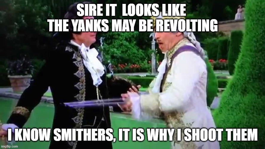the yanks are revolting |  SIRE IT  LOOKS LIKE  THE YANKS MAY BE REVOLTING; I KNOW SMITHERS, IT IS WHY I SHOOT THEM | image tagged in revolution,yankees,shoot | made w/ Imgflip meme maker