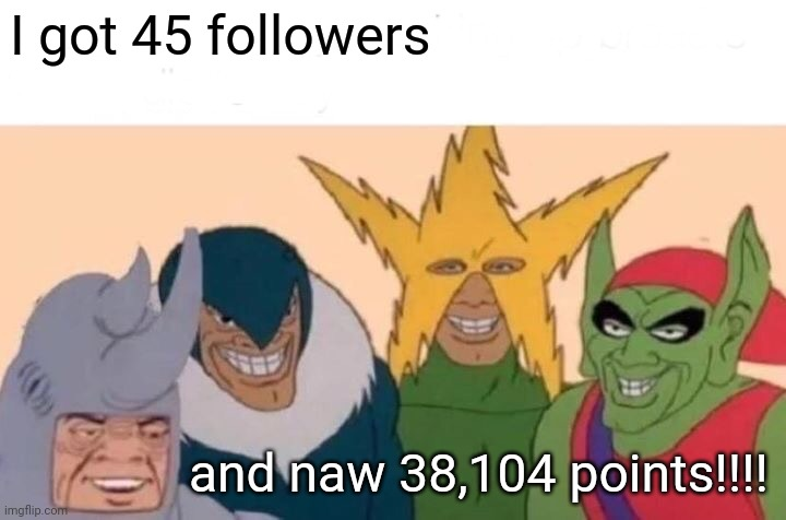 Ya |  I got 45 followers; and naw 38,104 points!!!! | image tagged in memes,me and the boys | made w/ Imgflip meme maker