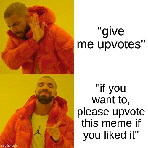 "upvotes beggars |  ""give me upvotes""; ""if you want to, please upvote this meme if you liked it"" 