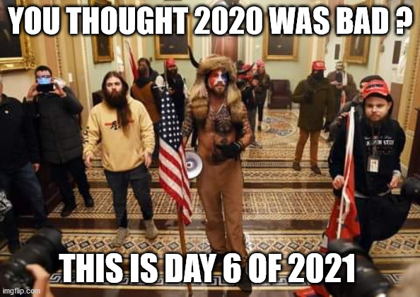 2021 |  YOU THOUGHT 2020 WAS BAD ? THIS IS DAY 6 OF 2021 | image tagged in 2021,donald trump,capitol hill,losers,redneck,racists | made w/ Imgflip meme maker