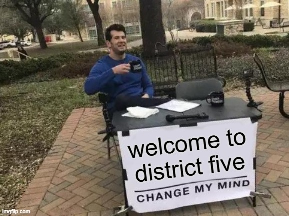 Change My Mind |  welcome to district five | image tagged in memes,change my mind,district five | made w/ Imgflip meme maker