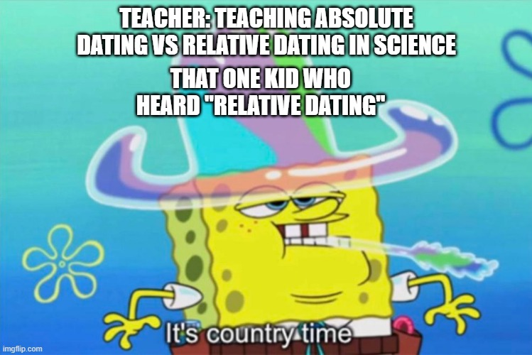 "uh oh |  TEACHER: TEACHING ABSOLUTE DATING VS RELATIVE DATING IN SCIENCE; THAT ONE KID WHO HEARD ""RELATIVE DATING"" 