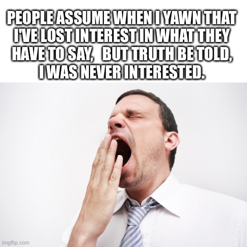Never was interested... |  PEOPLE ASSUME WHEN I YAWN THAT I'VE LOST INTEREST IN WHAT THEY HAVE TO SAY,   BUT TRUTH BE TOLD, I WAS NEVER INTERESTED. | image tagged in yawn,not interesting,not listening,ignore,boring,memes | made w/ Imgflip meme maker