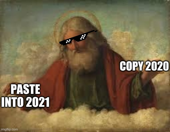 Ctrl C + Ctrl V is a dangerous thing, some times |  COPY 2020; PASTE INTO 2021 | image tagged in god,2021,fake,new year | made w/ Imgflip meme maker