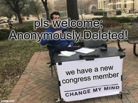 Change My Mind |  pls welcome; Anonymously.Deleted! we have a new congress member | image tagged in memes,change my mind | made w/ Imgflip meme maker