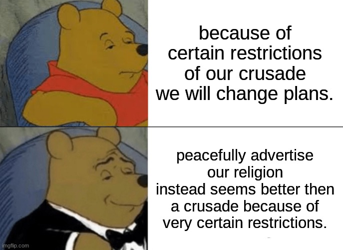 Tuxedo Winnie The Pooh |  because of certain restrictions of our crusade we will change plans. peacefully advertise our religion instead seems better then a crusade because of very certain restrictions. | image tagged in memes,tuxedo winnie the pooh | made w/ Imgflip meme maker