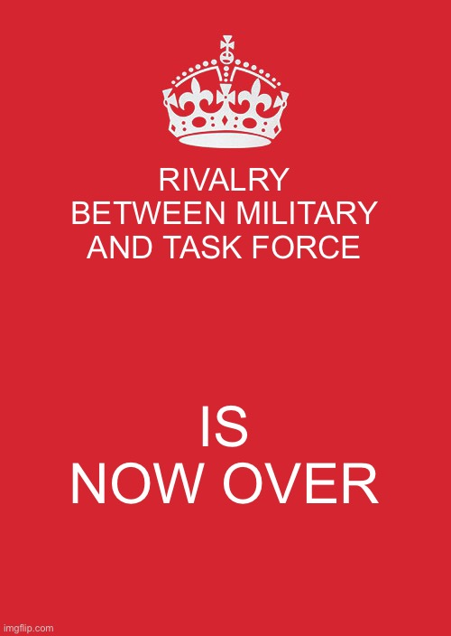 Announcement |  RIVALRY BETWEEN MILITARY AND TASK FORCE; IS NOW OVER | image tagged in memes,keep calm and carry on red | made w/ Imgflip meme maker