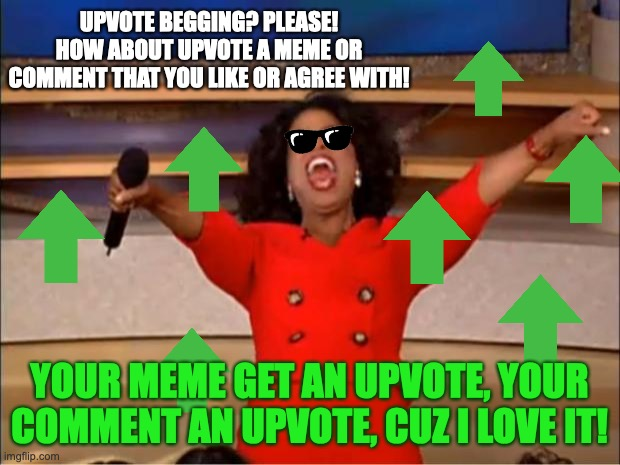 Upvote what you like or agree with! |  UPVOTE BEGGING? PLEASE! HOW ABOUT UPVOTE A MEME OR COMMENT THAT YOU LIKE OR AGREE WITH! YOUR MEME GET AN UPVOTE, YOUR COMMENT AN UPVOTE, CUZ I LOVE IT! | image tagged in memes,oprah you get a,upvotes,meanwhile on imgflip,so true meme,kindness | made w/ Imgflip meme maker