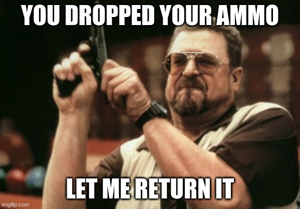 Am I The Only One Around Here |  YOU DROPPED YOUR AMMO; LET ME RETURN IT | image tagged in memes,am i the only one around here | made w/ Imgflip meme maker