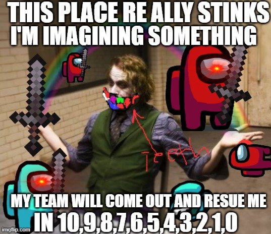 Joker Rainbow Hands |  THIS PLACE RE ALLY STINKS; I'M IMAGINING SOMETHING; MY TEAM WILL COME OUT AND RESUE ME; IN 10,9,8,7,6,5,4,3,2,1,0 | image tagged in memes,joker rainbow hands | made w/ Imgflip meme maker