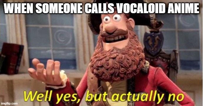 Why yes |  WHEN SOMEONE CALLS VOCALOID ANIME | image tagged in memes,vocaloid | made w/ Imgflip meme maker