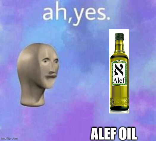 Ah yes |  ALEF OIL | image tagged in ah yes,memes | made w/ Imgflip meme maker