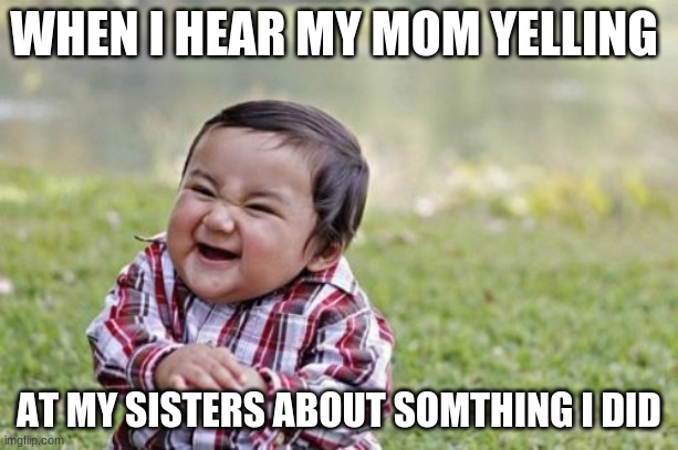 Evil Toddler |  WHEN I HEAR MY MOM YELLING; AT MY SISTERS ABOUT SOMTHING I DID | image tagged in memes,evil toddler | made w/ Imgflip meme maker