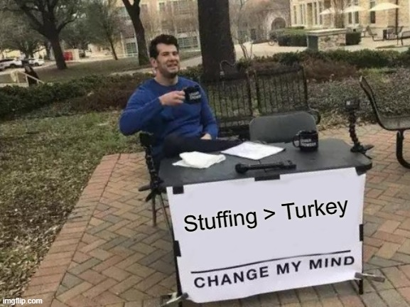 Yes |  Stuffing > Turkey | image tagged in memes,change my mind,food,stuffing,turkey | made w/ Imgflip meme maker