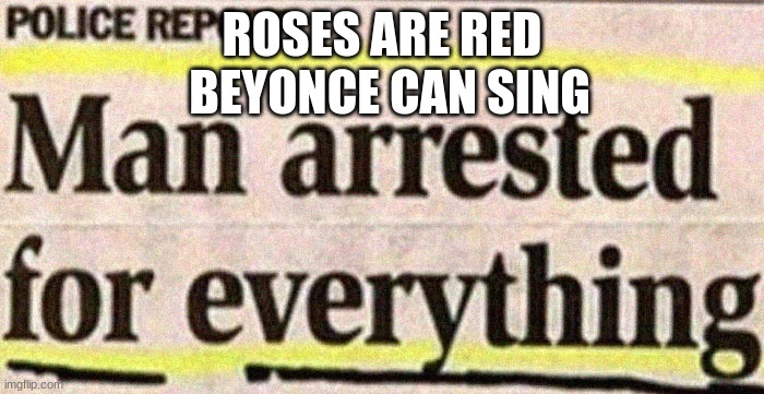 This guy's got himself a life sentence |  ROSES ARE RED; BEYONCE CAN SING | image tagged in fun stream,poems,funny | made w/ Imgflip meme maker