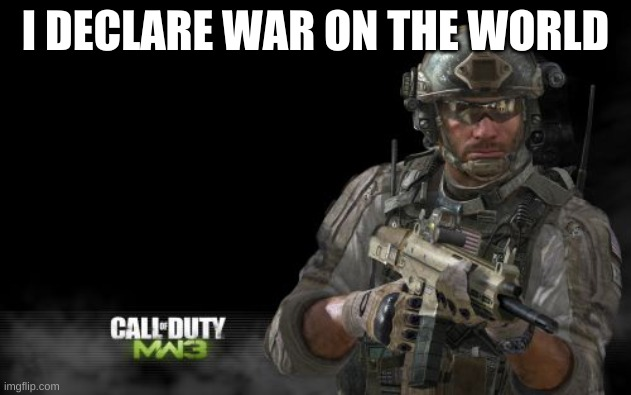 ....... |  I DECLARE WAR ON THE WORLD | image tagged in memes,modern warfare 3 | made w/ Imgflip meme maker