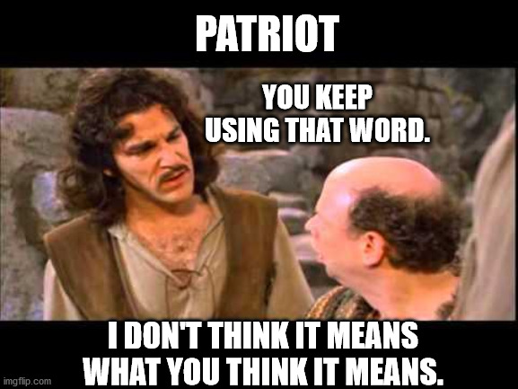 Patriot doesn't mean what you think it means |  PATRIOT; YOU KEEP USING THAT WORD. I DON'T THINK IT MEANS WHAT YOU THINK IT MEANS. | image tagged in inigo montoya | made w/ Imgflip meme maker