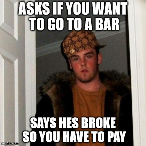 Scumbag Steve Meme | ASKS IF YOU WANT TO GO TO A BAR SAYS HES BROKE SO YOU HAVE TO PAY | image tagged in memes,scumbag steve,memes | made w/ Imgflip meme maker