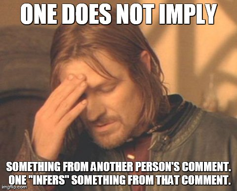"Must we cover this again? | ONE DOES NOT IMPLY SOMETHING FROM ANOTHER PERSON'S COMMENT. ONE ""INFERS"" SOMETHING FROM THAT COMMENT. 