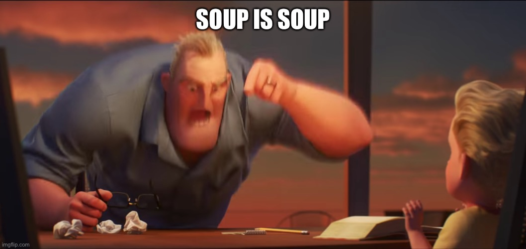 SOUP IS SOUP | image tagged in math is math | made w/ Imgflip meme maker