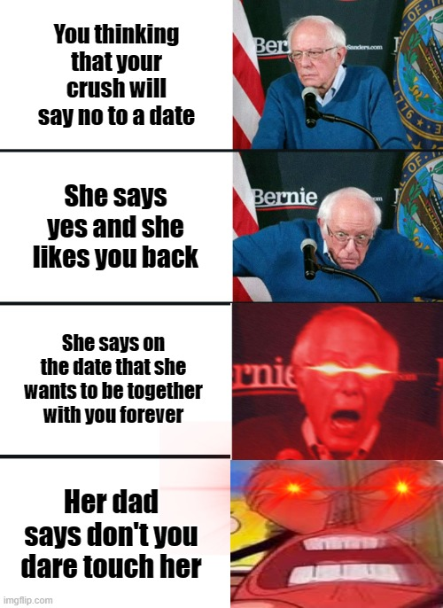 Just about every boys life summed up |  You thinking that your crush will say no to a date; She says yes and she likes you back; She says on the date that she wants to be together with you forever; Her dad says don't you dare touch her | image tagged in bernie sanders reaction nuked | made w/ Imgflip meme maker