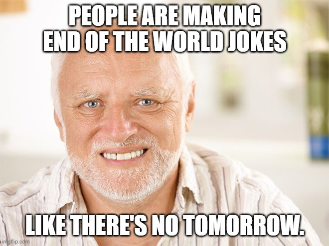 Awkward smiling old man |  PEOPLE ARE MAKING END OF THE WORLD JOKES; LIKE THERE'S NO TOMORROW. | image tagged in awkward smiling old man,hide the pain harold,bad jokes,end of the world | made w/ Imgflip meme maker