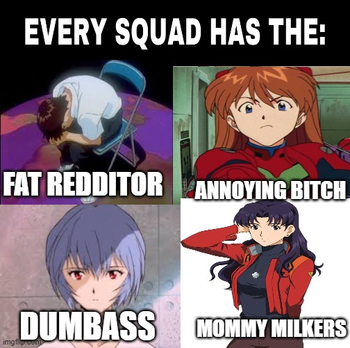 squad |  ANNOYING BITCH; FAT REDDITOR; DUMBASS; MOMMY MILKERS | image tagged in neon genesis evangelion,evangelion,shinji ikari,squad,anime | made w/ Imgflip meme maker