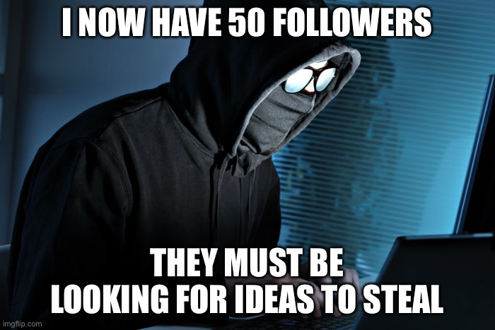 Paranoid |  I NOW HAVE 50 FOLLOWERS; THEY MUST BE LOOKING FOR IDEAS TO STEAL | image tagged in paranoid,funny,imgflip,meanwhile on imgflip,imgflip humor,imgflip trolls | made w/ Imgflip meme maker