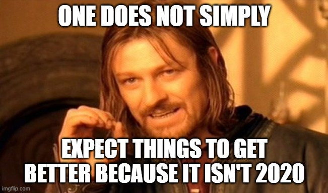 One Does Not Simply |  ONE DOES NOT SIMPLY; EXPECT THINGS TO GET BETTER BECAUSE IT ISN'T 2020 | image tagged in memes,one does not simply | made w/ Imgflip meme maker
