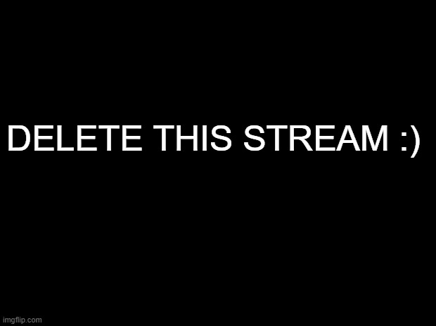 Black background |  DELETE THIS STREAM :) | image tagged in black background | made w/ Imgflip meme maker