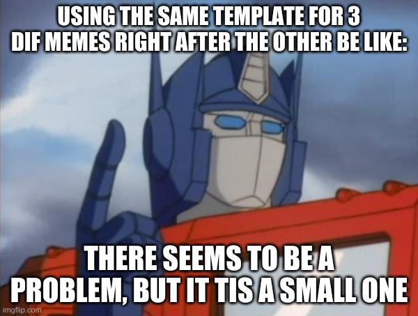 :) |  USING THE SAME TEMPLATE FOR 3 DIF MEMES RIGHT AFTER THE OTHER BE LIKE:; THERE SEEMS TO BE A PROBLEM, BUT IT TIS A SMALL ONE | image tagged in optimus prime | made w/ Imgflip meme maker