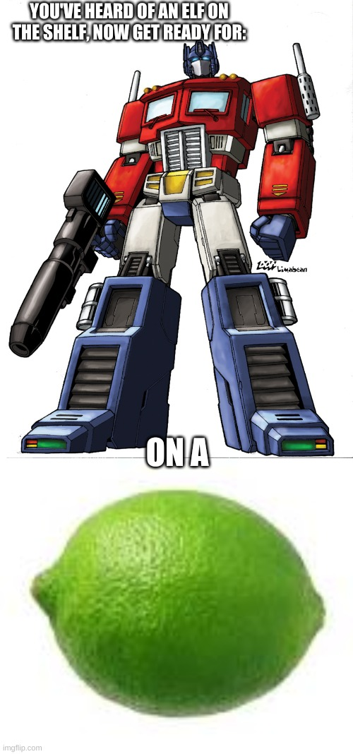 prime on a lime |  YOU'VE HEARD OF AN ELF ON THE SHELF, NOW GET READY FOR:; ON A | image tagged in optimus prime,limessssss | made w/ Imgflip meme maker