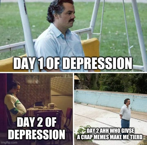Sad Pablo Escobar Meme |  DAY 1 OF DEPRESSION; DAY 2 OF DEPRESSION; DAY 2 AHH WHO GIVSE A CRAP MEMES MAKE ME TIERD | image tagged in memes,sad pablo escobar | made w/ Imgflip meme maker