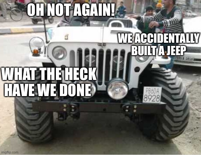 OH NOT AGAIN! WE ACCIDENTALLY BUILT A JEEP WHAT THE HECK HAVE WE DONE | made w/ Imgflip meme maker