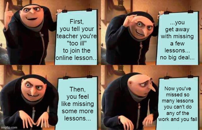 Gru's Plan Meme |  ...you get away with missing a few lessons... no big deal... First, you tell your teacher you're ''too ill'' to join the online lesson... Now you've missed so many lessons you can't do any of the work and you fail; Then, you feel like missing some more lessons... | image tagged in memes,gru's plan | made w/ Imgflip meme maker