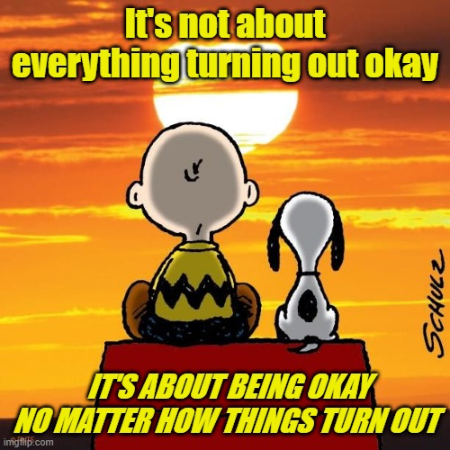 It's not about everything turning out okay; IT'S ABOUT BEING OKAY NO MATTER HOW THINGS TURN OUT | image tagged in charlie brown and snoopy | made w/ Imgflip meme maker