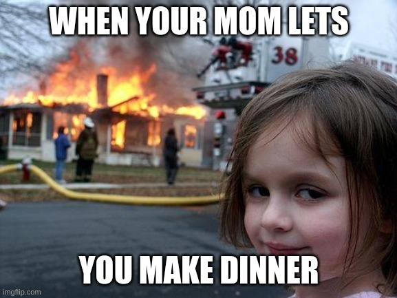 Disaster Girl Meme |  WHEN YOUR MOM LETS; YOU MAKE DINNER | image tagged in memes,disaster girl | made w/ Imgflip meme maker