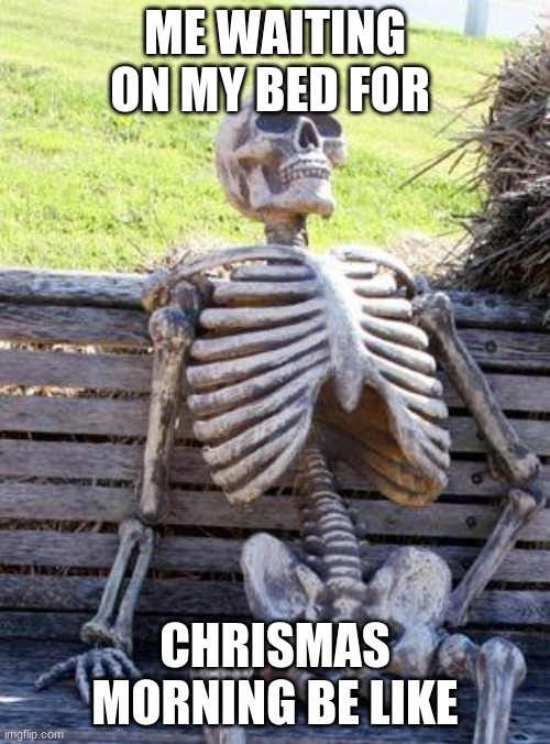 ahhahahaha |  ME WAITING ON MY BED FOR; CHRISMAS MORNING BE LIKE | image tagged in memes,waiting skeleton | made w/ Imgflip meme maker