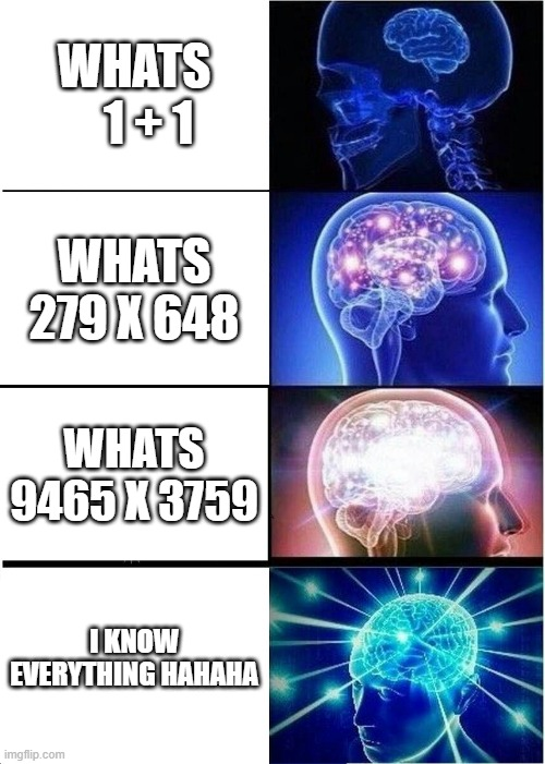 Expanding Brain |  WHATS    1 + 1; WHATS 279 X 648; WHATS 9465 X 3759; I KNOW EVERYTHING HAHAHA | image tagged in memes,expanding brain,very funny | made w/ Imgflip meme maker