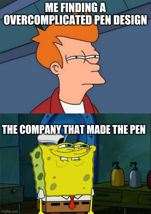 ME FINDING A OVERCOMPLICATED PEN DESIGN; THE COMPANY THAT MADE THE PEN | image tagged in memes,futurama fry,don't you squidward | made w/ Imgflip meme maker