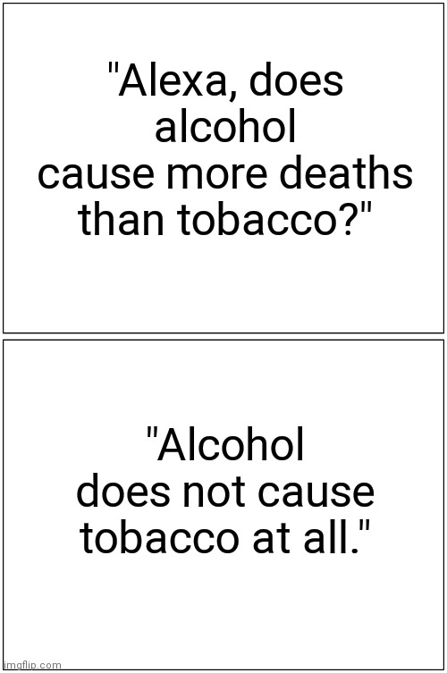 "No kidding? |  ""Alexa, does alcohol cause more deaths than tobacco?""; ""Alcohol does not cause tobacco at all."" 