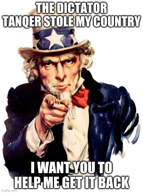 please help |  THE DICTATOR TANQER STOLE MY COUNTRY; I WANT YOU TO HELP ME GET IT BACK | image tagged in memes,uncle sam | made w/ Imgflip meme maker