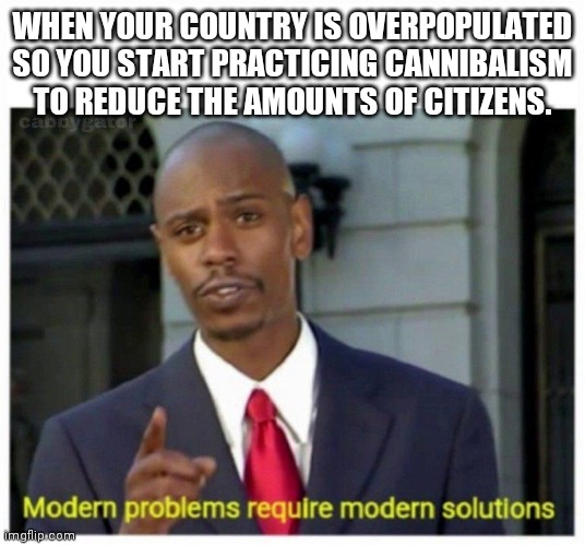 modern problems |  WHEN YOUR COUNTRY IS OVERPOPULATED SO YOU START PRACTICING CANNIBALISM TO REDUCE THE AMOUNTS OF CITIZENS. | image tagged in modern problems | made w/ Imgflip meme maker