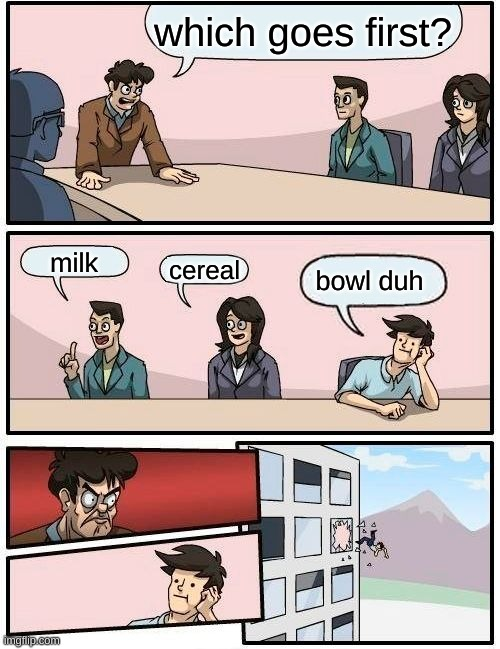 Boardroom Meeting Suggestion |  which goes first? milk; cereal; bowl duh | image tagged in memes,boardroom meeting suggestion | made w/ Imgflip meme maker