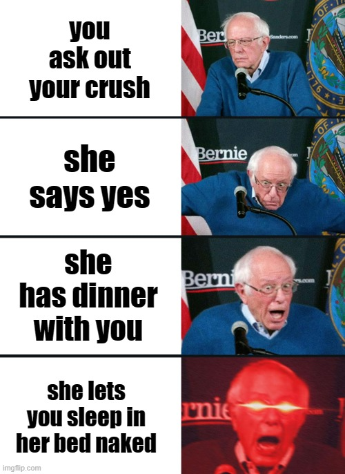 Bernie Sanders reaction (nuked) |  you ask out your crush; she says yes; she has dinner with you; she lets you sleep in her bed naked | image tagged in bernie sanders reaction nuked | made w/ Imgflip meme maker