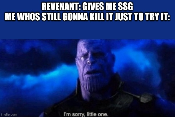 sorry revenant but must kill all demons |  REVENANT: GIVES ME SSG ME WHOS STILL GONNA KILL IT JUST TO TRY IT: | image tagged in im sorry little one,doom | made w/ Imgflip meme maker