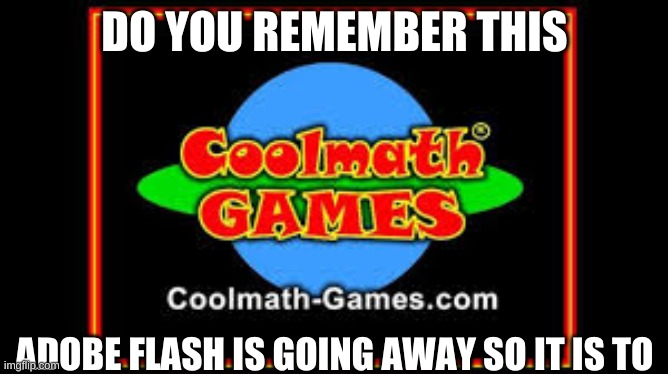 it's so sad |  DO YOU REMEMBER THIS; ADOBE FLASH IS GOING AWAY SO IT IS TO | image tagged in sad but true,i can't believe it | made w/ Imgflip meme maker